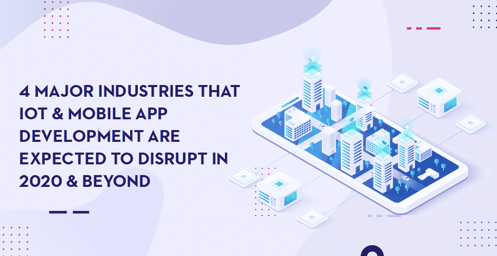 4 Major Industries That IoT & Mobile App Development Are Expected To Disrupt In 2021 & Beyond
